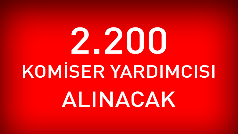 2.200 Komiser Yardımcısı Adayı Alınacak!